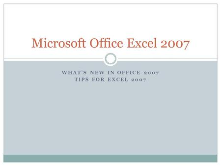 WHATS NEW IN OFFICE 2007 TIPS FOR EXCEL 2007 Microsoft Office Excel 2007.