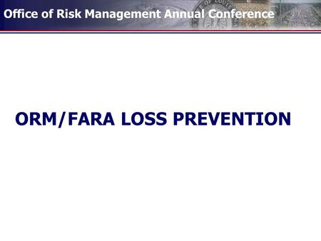 Office of Risk Management Annual Conference ORM/FARA LOSS PREVENTION.