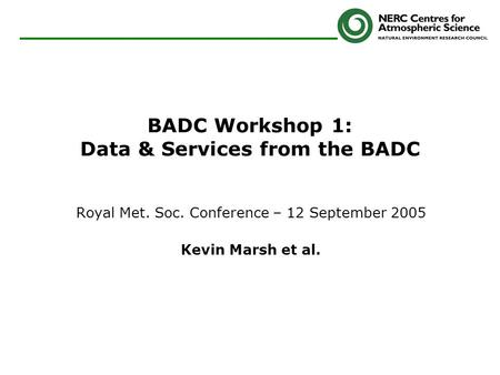 BADC Workshop 1: Data & Services from the BADC Royal Met. Soc. Conference – 12 September 2005 Kevin Marsh et al.