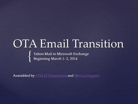 { OTA Email Transition Yahoo Mail to Microsoft Exchange Beginning March 1- 2, 2014 Assembled by: OTA IT Department and Metrica SupportOTA IT Department.