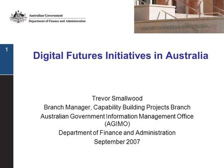 1 Digital Futures Initiatives in Australia Trevor Smallwood Branch Manager, Capability Building Projects Branch Australian Government Information Management.