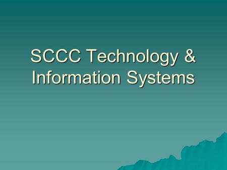 SCCC Technology & Information Systems. Technology Support Academic Academic –Campus Educational Technology Units (ETUs) –Teaching & Learning Centers –Distance.