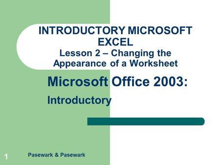 Pasewark & Pasewark Microsoft Office 2003: Introductory 1 INTRODUCTORY MICROSOFT EXCEL Lesson 2 – Changing the Appearance of a Worksheet.