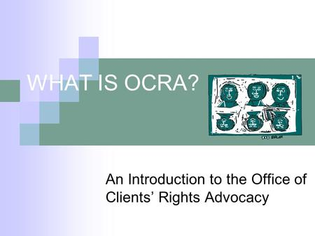 WHAT IS OCRA? An Introduction to the Office of Clients Rights Advocacy.