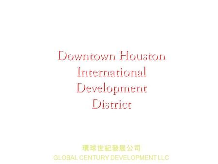 GLOBAL CENTURY DEVELOPMENT LLC Downtown Houston International Development District.
