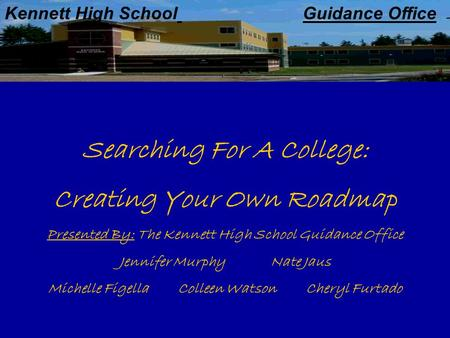 Kennett High School Guidance Office Searching For A College: Creating Your Own Roadmap Presented By: The Kennett High School Guidance Office Jennifer Murphy.