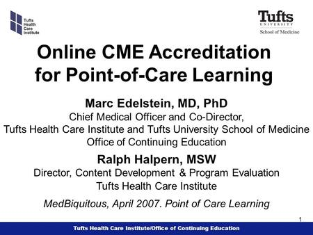 Tufts Health Care Institute/Office of Continuing Education 1 Online CME Accreditation for Point-of-Care Learning Marc Edelstein, MD, PhD Chief Medical.