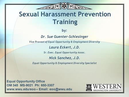 Sexual Harassment Prevention Training by: Dr. Sue Guenter-Schlesinger Vice Provost of Equal Opportunity & Employment Diversity Laura Eckert, J.D. Sr. Exec.