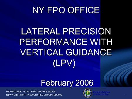 ATO-NATIONAL FLIGHT PROCEDURES GROUP NEW YORK FLIGHT PROCEDURES GROUP FEB 2006 Federal Aviation Administration 1 February 2006 NY FPO OFFICE LATERAL PRECISION.
