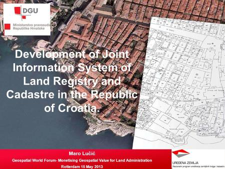 Development of Joint Information System of Land Registry and Cadastre in the Republic of Croatia. Maro Lučić Geospatial World Forum- Monetising Geospatial.