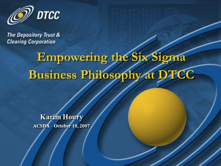 Glynis Aquino, DTCCDonald Wiiken, DTCCGlynis Aquino, DTCCDonald Wiiken, DTCC Empowering the Six Sigma Business Philosophy at DTCC Karim Houry ACSDA - October.