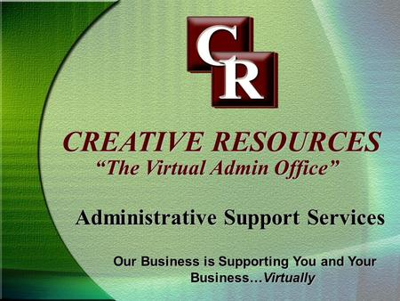 CREATIVE RESOURCES Administrative Support Services The Virtual Admin Office Our Business is Supporting You and Your Business…Virtually.