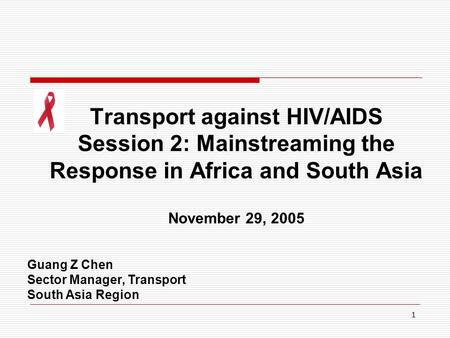 1 Transport against HIV/AIDS Session 2: Mainstreaming the Response in Africa and South Asia November 29, 2005 Guang Z Chen Sector Manager, Transport South.