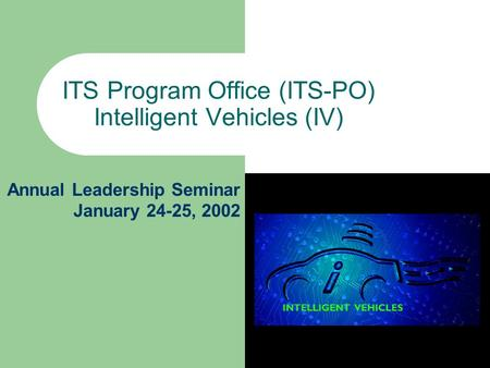 ITS Program Office (ITS-PO) Intelligent Vehicles (IV) Annual Leadership Seminar January 24-25, 2002.