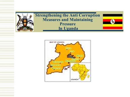 Strengthening the Anti Corruption Measures and Maintaining Pressure In Uganda.