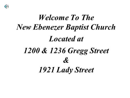 Welcome To The New Ebenezer Baptist Church Located at 1200 & 1236 Gregg Street & 1921 Lady Street.