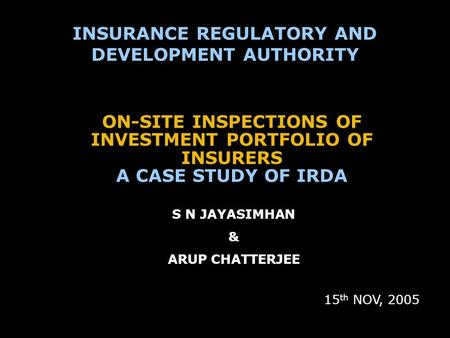 ON-SITE INSPECTIONS OF INVESTMENT PORTFOLIO OF INSURERS A CASE STUDY OF IRDA 15 th NOV, 2005 INSURANCE REGULATORY AND DEVELOPMENT AUTHORITY S N JAYASIMHAN.