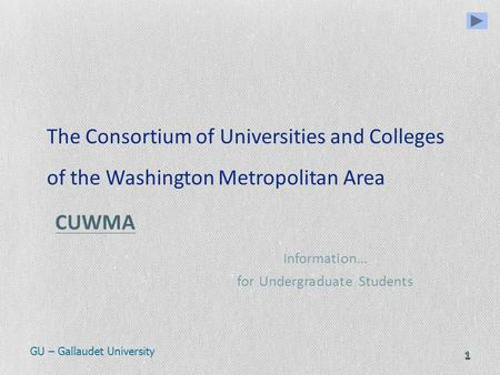 1 The Consortium of Universities and Colleges of the Washington Metropolitan Area CUWMA CUWMA Information… for Undergraduate Students GU – Gallaudet University.