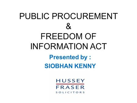 PUBLIC PROCUREMENT & FREEDOM OF INFORMATION ACT Presented by : SIOBHAN KENNY.
