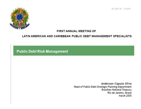 M A R C H 2 0 0 5 Public Debt Risk Management Anderson Caputo Silva Head of Public Debt Strategic Planning Department Brazilian National Treasury Rio de.
