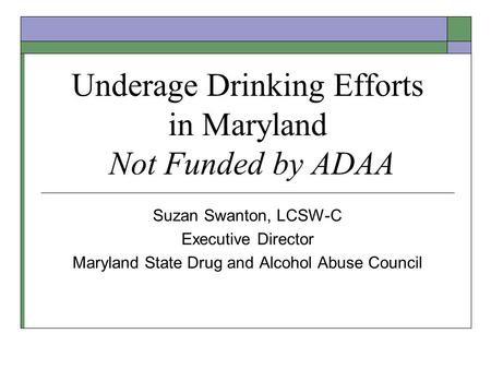 Underage Drinking Efforts in Maryland Not Funded by ADAA Suzan Swanton, LCSW-C Executive Director Maryland State Drug and Alcohol Abuse Council.