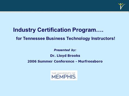 Industry Certification Program…. for Tennessee Business Technology Instructors! Presented by: Dr. Lloyd Brooks 2006 Summer Conference - Murfreesboro.