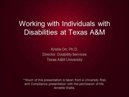 Working with Individuals with Disabilities at Texas A&M Kristie Orr, Ph.D. Director, Disability Services Texas A&M University **Much of this presentation.