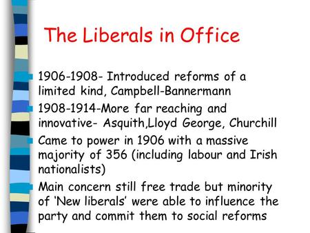 The Liberals in Office 1906-1908- Introduced reforms of a limited kind, Campbell-Bannermann 1908-1914-More far reaching and innovative- Asquith,Lloyd George,