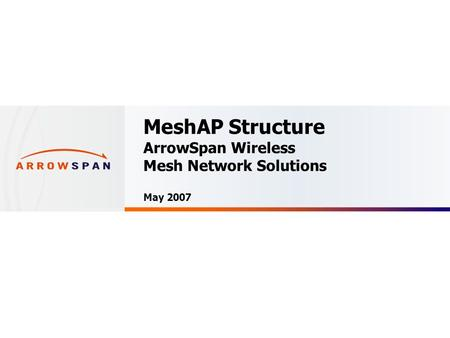 Confidential MeshAP Structure ArrowSpan Wireless Mesh Network Solutions May 2007.
