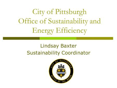 City of Pittsburgh Office of Sustainability and Energy Efficiency Lindsay Baxter Sustainability Coordinator.