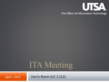 The Office of Information Technology ITA Meeting April 1, 2010 Harris Room (UC 2.212)