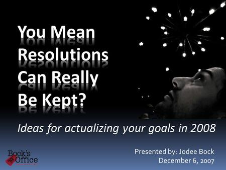 Ideas for actualizing your goals in 2008 Presented by: Jodee Bock December 6, 2007.