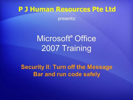 Microsoft ® Office 2007 Training Security II: Turn off the Message Bar and run code safely P J Human Resources Pte Ltd presents: