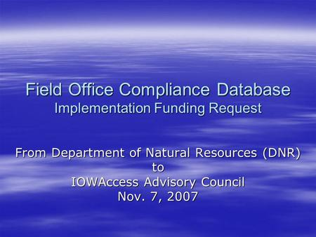 Field Office Compliance Database Implementation Funding Request From Department of Natural Resources (DNR) to IOWAccess Advisory Council Nov. 7, 2007.