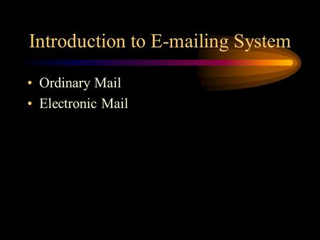 Introduction to E-mailing System Ordinary Mail Electronic Mail.