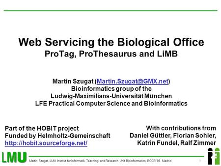 1 Martin Szugat, LMU Institut für Informatik, Teaching and Research Unit Bioinformatics, ECCB 05, Madrid Web Servicing the Biological Office ProTag, ProThesaurus.