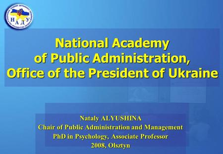 National Academy of Public Administration, Office of the President of Ukraine Nataly ALYUSHINA Chair of Public Administration and Management PhD in Psychology,