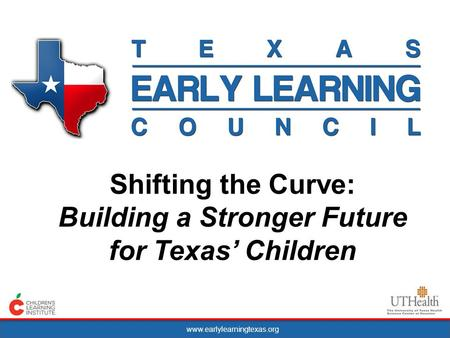 Www.earlylearningtexas.org Shifting the Curve: Building a Stronger Future for Texas Children.