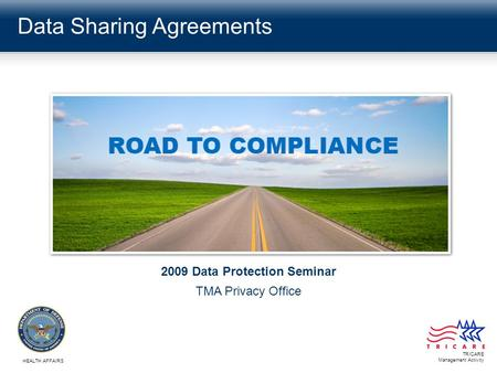 Data Sharing Agreements TRICARE Management Activity HEALTH AFFAIRS 2009 Data Protection Seminar TMA Privacy Office.