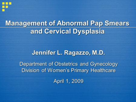Management of Abnormal Pap Smears and Cervical Dysplasia Jennifer L. Ragazzo, M.D. Department of Obstetrics and Gynecology Division of Womens Primary Healthcare.