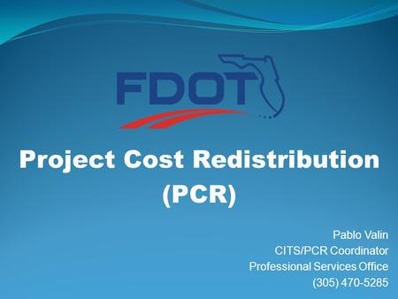 Project Cost Redistribution (PCR) Pablo Valin CITS/PCR Coordinator Professional Services Office (305) 470-5285.
