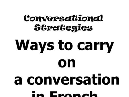 Conversational Strategies Ways to carry on a conversation in French.