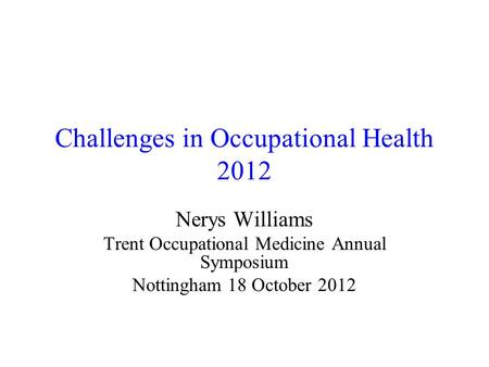 Challenges in Occupational Health 2012 Nerys Williams Trent Occupational Medicine Annual Symposium Nottingham 18 October 2012.
