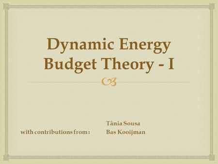 Dynamic Energy Budget Theory - I Tânia Sousa with contributions from :Bas Kooijman.