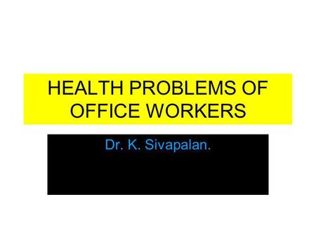 HEALTH PROBLEMS OF OFFICE WORKERS Dr. K. Sivapalan.