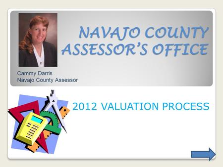 NAVAJO COUNTY ASSESSORS OFFICE 2012 VALUATION PROCESS Cammy Darris Navajo County Assessor.