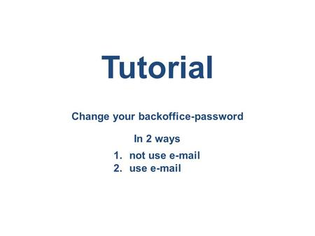 Change your backoffice-password Tutorial In 2 ways 1.not use e-mail 2.use e-mail.