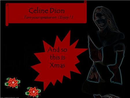 Celine Dion.. Turn your speaker on (Enjoy ! ) And so this is Xmas.