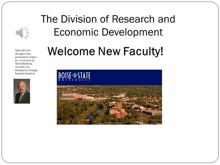 The Division of Research and Economic Development Welcome New Faculty! Select this icon throughout the presentation to hear a few words from Dr. Harold.