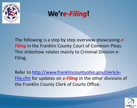Were-Filing! The following is a step by step overview showcasing e- Filing in the Franklin County Court of Common Pleas. This slideshow relates mainly.